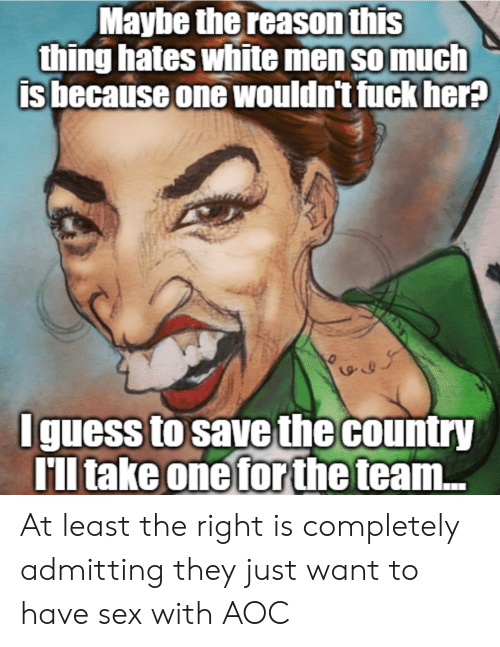 Sex, Fuck, and White: Maybe thereason this  thing hates white men so much  is because one wouldn't fuck her  yr  Iguess to save the country  TIl take one forthe  ll take oneforthe team... At least the right is completely admitting they just want to have sex with AOC