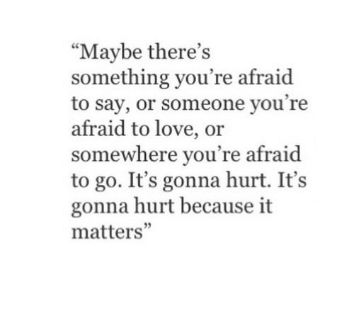 "Love, Somewhere, and Youre: ""Maybe there's  something you're afraid  to say, or someone you're  afraid to love, or  somewhere you're afraid  to go. It's gonna hurt. It's  gonna hurt because it  matters'"""