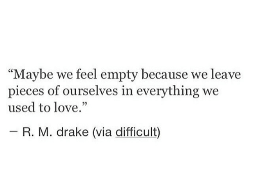 "Drake, Love, and Via: ""Maybe we feel empty because we leave  pieces of ourselves in everything we  used to love.""  - R. M. drake (via difficult)"