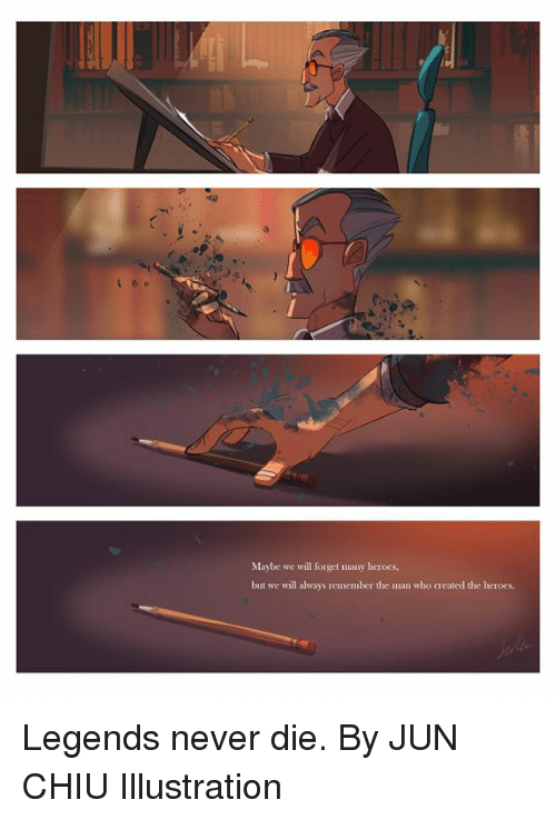 Dank, Heroes, and Legends Never Die: Maybe we will forget many herocs,  but we will always remember the man who created the heroes. Legends never die.  By JUN CHIU Illustration