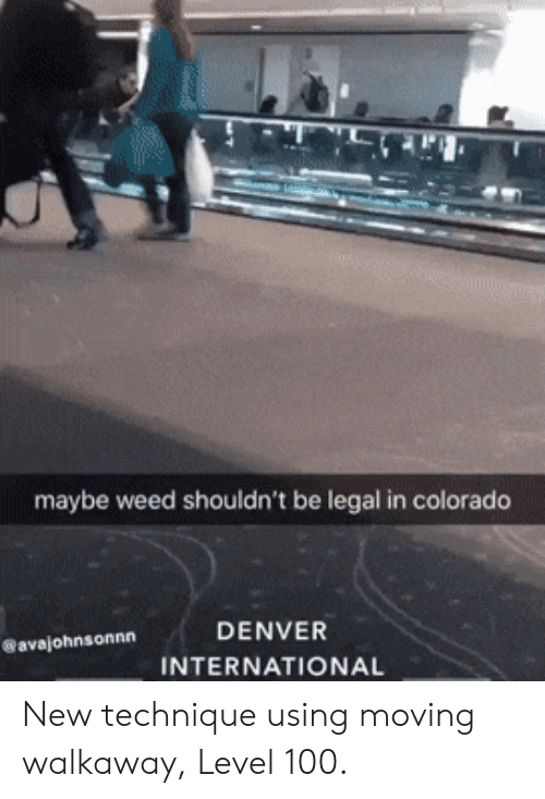 Colorado: maybe weed shouldn't be legal in colorado  DENVER  avajohnsonnn  INTERNATIONAL New technique using moving walkaway, Level 100.