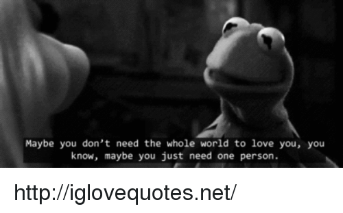 Love, Http, and World: Maybe you don't need the whole world to love you, you  know, maybe you just need one person. http://iglovequotes.net/