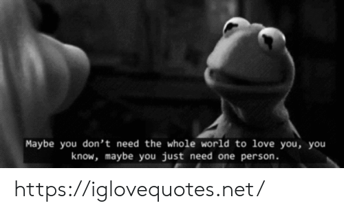 Love, World, and Net: Maybe you don't need the whole world to love you, you  know, maybe you just need one person. https://iglovequotes.net/