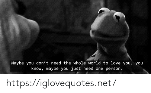To Love: Maybe you don't need the whole world to love you, you  know, maybe you just need one person. https://iglovequotes.net/