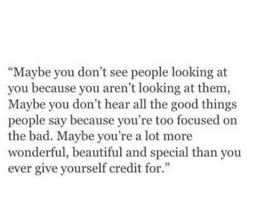 """Bad, Beautiful, and Good: """"Maybe you don't see people looking at  you because you aren't looking at them,  Maybe you don't hear all the good things  people say because you're too focused on  the bad. Maybe you're a lot more  wonderful, beautiful and special than you  ever give yourself credit for.""""  3"""