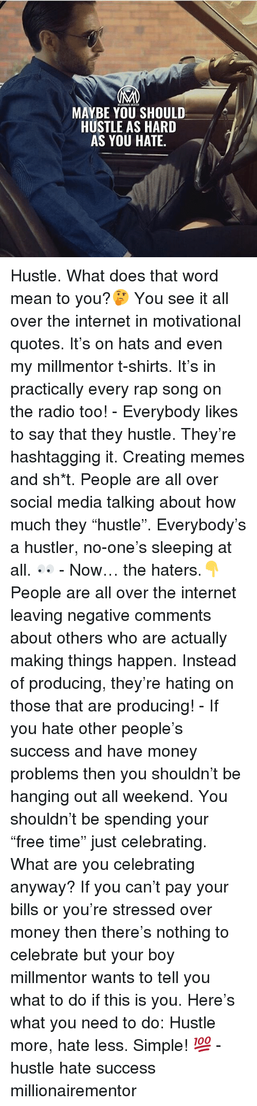 """motivational quotes: MAYBE YOU SHOULD  HUSTLE AS HARD  AS YOU HATE Hustle. What does that word mean to you?🤔 You see it all over the internet in motivational quotes. It's on hats and even my millmentor t-shirts. It's in practically every rap song on the radio too! - Everybody likes to say that they hustle. They're hashtagging it. Creating memes and sh*t. People are all over social media talking about how much they """"hustle"""". Everybody's a hustler, no-one's sleeping at all. 👀 - Now… the haters.👇 People are all over the internet leaving negative comments about others who are actually making things happen. Instead of producing, they're hating on those that are producing! - If you hate other people's success and have money problems then you shouldn't be hanging out all weekend. You shouldn't be spending your """"free time"""" just celebrating. What are you celebrating anyway? If you can't pay your bills or you're stressed over money then there's nothing to celebrate but your boy millmentor wants to tell you what to do if this is you. Here's what you need to do: Hustle more, hate less. Simple! 💯 - hustle hate success millionairementor"""