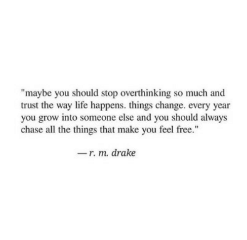"Drake, Life, and Chase: ""maybe you should stop overthinking so much and  trust the way life happens. things change. every year  you grow into someone else and you should always  chase all the things that make you feel free.""  -r. m. drake"