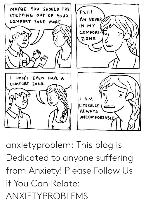 Neve: MAYBE You SHOULD TRY  STEP PING OUT OF YoUR  COMFORT 20NE MORE  PSH  I'M NeVE  IN MY  CoMFoRrS  I DoN'T EVEN HAVE A  COMFORT 20 NE  1 AM  LITERALLY  ALWAYS  UNCOMFORTABLE anxietyproblem: This blog is Dedicated to anyone suffering from Anxiety! Please Follow Us if You Can Relate: ANXIETYPROBLEMS