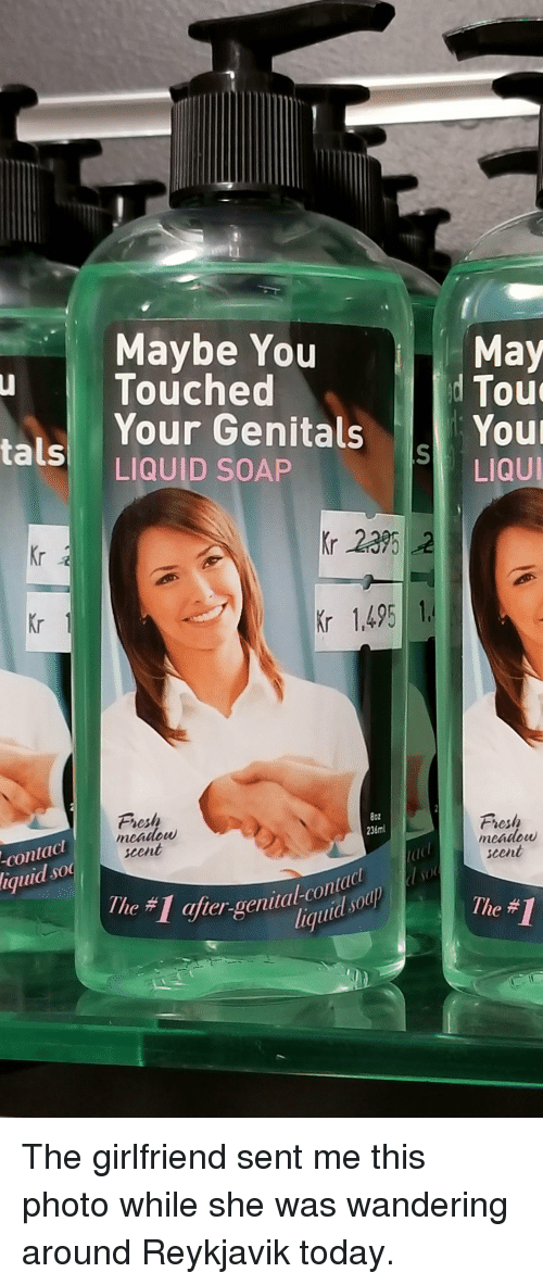 Fresh, Funny, and Iceland: Maybe You  Touched  Your Genitals  LIQUID SOAP  May  ale  Tout  LIQUI  Kr  Kr 235 2  Kr  r 1,495  esh  meadow  scent  8oz  236ml  contac  iquid so  Fresh  meAtlbUU  scent  con  e #1  after-genital-Co  e# The girlfriend sent me this photo while she was wandering around Reykjavik today.