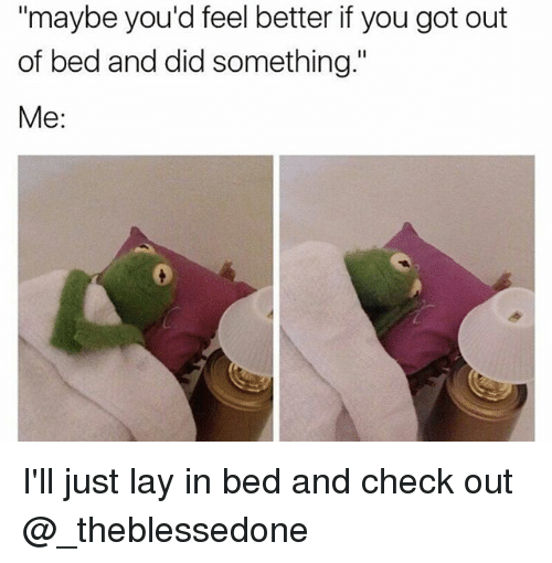 """me illness: maybe you'd feel better if you got out  of bed and did something.""""  Me: I'll just lay in bed and check out @_theblessedone"""