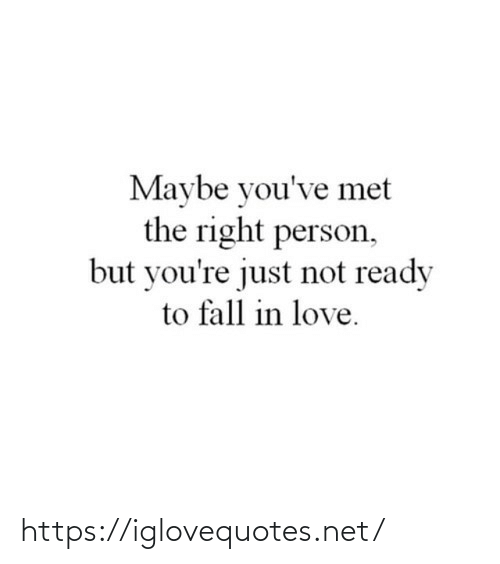 ready: Maybe you've met  the right person,  but you're just not ready  to fall in love. https://iglovequotes.net/