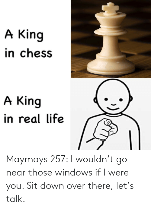 over: Maymays 257: I wouldn't go near those windows if I were you. Sit down over there, let's talk.