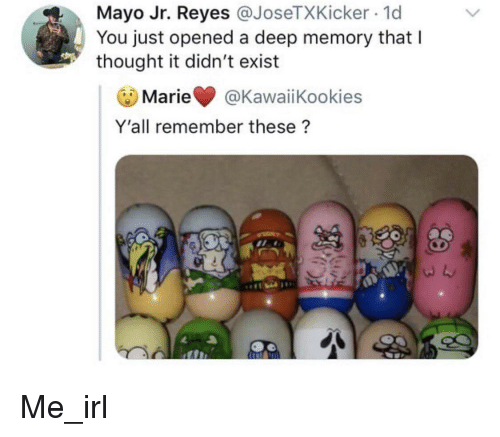 Thought, Irl, and Me IRL: Mayo Jr. Reyes @JoseTXKicker 1d  You just opened a deep memory that l  thought it didn't exist  Marie @KawaiiKookies  Y'all remember these?