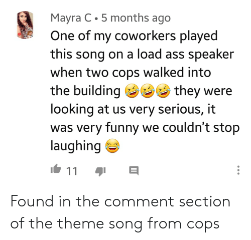 Ass, Funny, and Coworkers: Mayra C 5 months ago  One of my coworkers played  song on a load ass speaker  when two cops  this  walked into  the building they  looking at us very serious, it  was very funny we couldn't stop  laughing  11 Found in the comment section of the theme song from cops