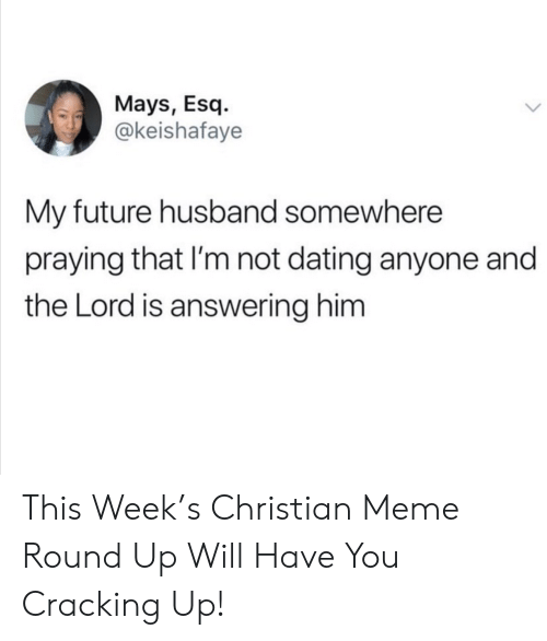 My Future: Mays, Esq  @keishafaye  My future husband somewhere  praying that I'm not dating anyone and  the Lord is answering him This Week's Christian Meme Round Up Will Have You Cracking Up!