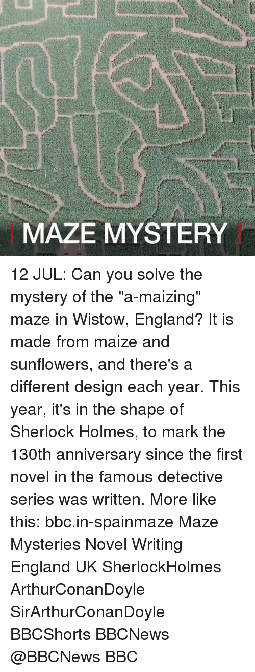 """maize: MAZE MYSTERY 12 JUL: Can you solve the mystery of the """"a-maizing"""" maze in Wistow, England? It is made from maize and sunflowers, and there's a different design each year. This year, it's in the shape of Sherlock Holmes, to mark the 130th anniversary since the first novel in the famous detective series was written. More like this: bbc.in-spainmaze Maze Mysteries Novel Writing England UK SherlockHolmes ArthurConanDoyle SirArthurConanDoyle BBCShorts BBCNews @BBCNews BBC"""