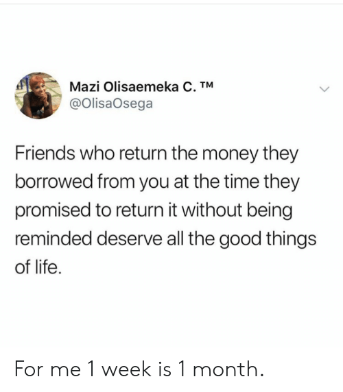 Is 1: Mazi Olisaemeka C. TM  @OlisaOsega  Friends who return the money they  borrowed from you at the time they  promised to return it without being  reminded deserve all the good things  of life For me 1 week is 1 month.
