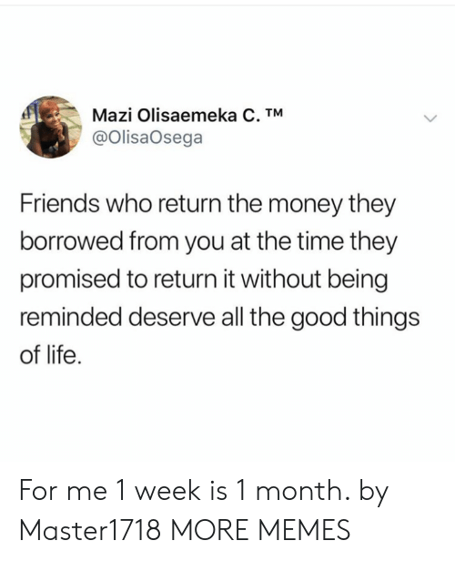 Is 1: Mazi Olisaemeka C. TM  @OlisaOsega  Friends who return the money they  borrowed from you at the time they  promised to return it without being  reminded deserve all the good things  of life For me 1 week is 1 month. by Master1718 MORE MEMES