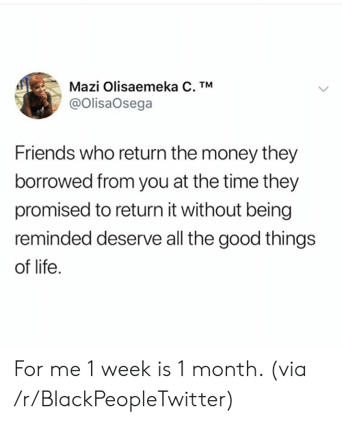 Is 1: Mazi Olisaemeka C. TM  @OlisaOsega  Friends who return the money they  borrowed from you at the time they  promised to return it without being  reminded deserve all the good things  of life For me 1 week is 1 month. (via /r/BlackPeopleTwitter)