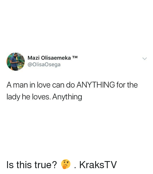 Love, Memes, and True: Mazi Olisaemeka TM  @OlisaOsega  A man in love can do ANYTHING for the  lady he loves. Anything Is this true? 🤔 . KraksTV