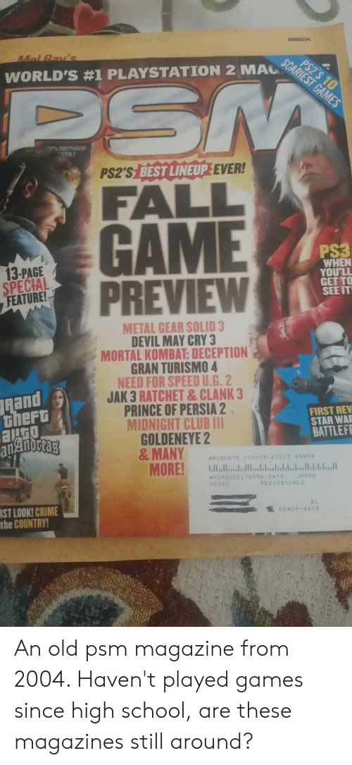 Club, Crime, and Fall: MB93234  Mel Bay's  PS2'S 10  SCARIEST GAMES  WORLD'S #1 PLAYSTATION 2 MAC  PSM  9% INDEPENDENT  TION 2  PS2'S BEST LINEUP EVER!  FALL  GAME  PREVIEW  PS3  WHEN  YOU'LL  GET TO  SEE IT  13-PAGE  SPECIAL  FEATURE!  METAL GEAR SOLID 3  DEVIL MAY CRY 3  MORTAL KOMBAT: DECEPTION  GRAN TURISMO 4  NEED FOR SPEED U.G. 2  JAK 3 RATCHET & CLANK 3  PRINCE OF PERSIA 2  MIDNIGHT CLUB 111  GOLDENEYE 2  &MANY  L  Rand  theft  ato  FIRST REV  STAR WAP  BATTLEFE  BXNGHYN *****5-DIGIT B0409  bulbahlul  MORE!  JANO6  PSMOO02176956 0#76  PERIODICALS  00303  EL  RST LOOK! CRIME  the COUNTRY!  1 60409-4415  44  tr An old psm magazine from 2004. Haven't played games since high school, are these magazines still around?