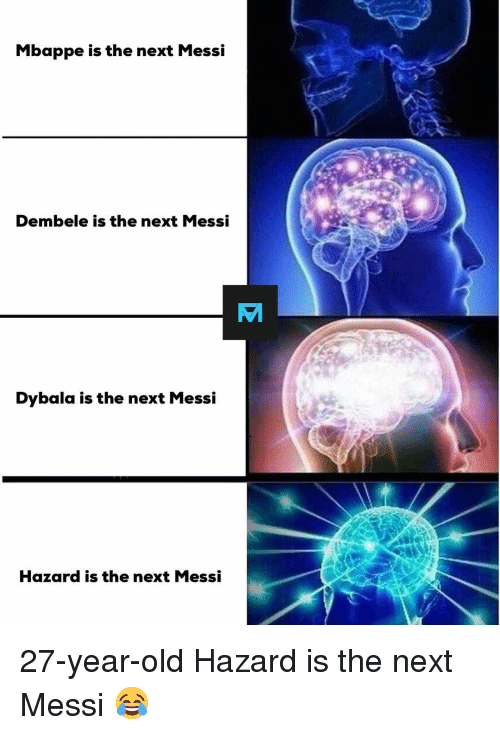 Dembele: Mbappe is the next Messi  Dembele is the next Messi  Dybala is the next Messi  Hazard is the next Messi 27-year-old Hazard is the next Messi 😂