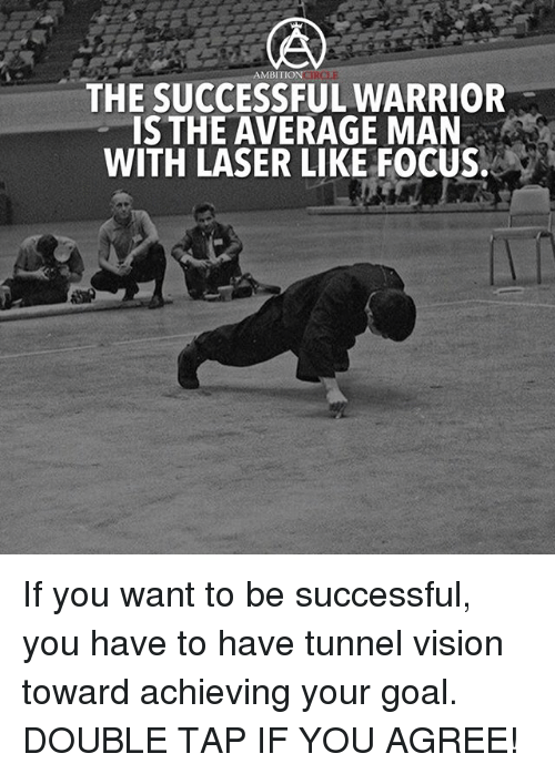 Tunnel Vision: MBITION GIRC  THE SUCCESSFUL WARRIOR  IS THE AVERAGE MAN  WITH LASER LIKE FOCUS. If you want to be successful, you have to have tunnel vision toward achieving your goal. DOUBLE TAP IF YOU AGREE!