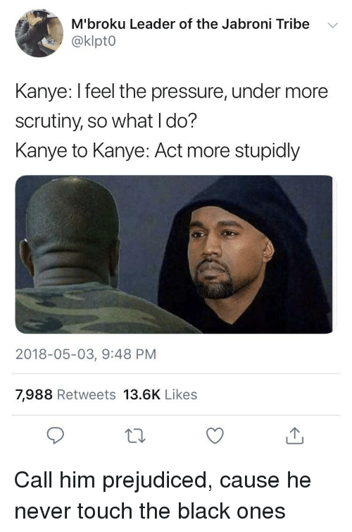 Blackpeopletwitter, Funny, and Jabroni: M'broku Leader of the Jabroni Tribe  @klpt0  Kanye: Ifeel the pressure, under more  scrutiny, so what I do?  Kanye to Kanye: Act more stupidly  2018-05-03, 9:48 PM  7,988 Retweets 13.6K Likes