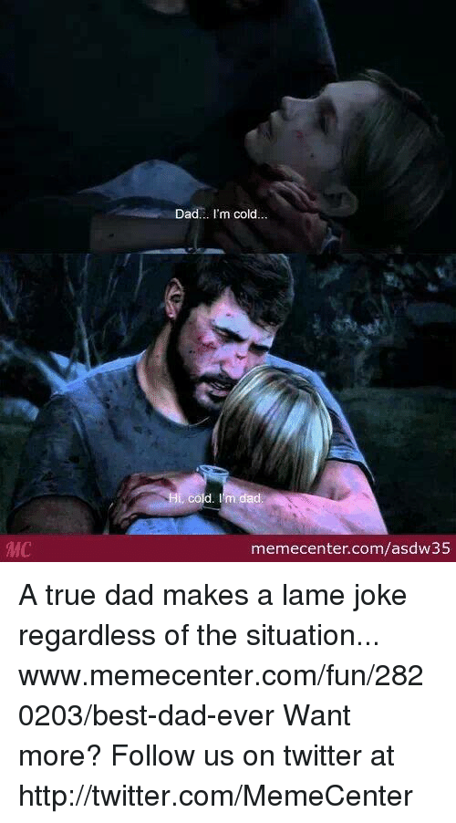 Memes, 🤖, and Lame: MC  Dad... I'm cold  cold  memecenter.com/asdw35 A true dad makes a lame joke regardless of the situation... www.memecenter.com/fun/2820203/best-dad-ever  Want more? Follow us on twitter at http://twitter.com/MemeCenter