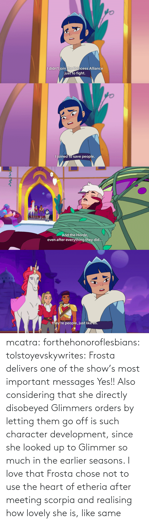 the heart: mcatra: forthehonoroflesbians:   tolstoyevskywrites:  Frosta delivers one of the show's most important messages  Yes!! Also considering that she directly disobeyed Glimmers orders by letting them go off is such character development, since she looked up to Glimmer so much in the earlier seasons.    I love that Frosta chose not to use the heart of etheria after meeting scorpia and realising how lovely she is, like same