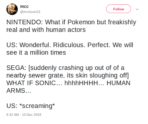mcc: mcc  @mcclure111  Follow  NINTENDO: What if Pokemon but freakishly  real and with human actors  US: Wonderful. Ridiculous. Perfect. We will  see it a million times  SEGA: [suddenly crashing up out of of a  nearby sewer grate, its skin sloughing off  WHAT IF SONIC... hhhhHHHH... HUMAN  ARMS.  US: *screaming*  8:32 AM -10 Dec 2018
