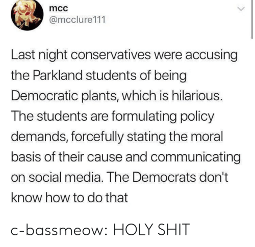 mcc: mcc  @mcclure111  Last night conservatives were accusing  the Parkland students of being  Democratic plants, which is hilarious.  The students are formulating policy  demands, forcefully stating the moral  basis of their cause and communicating  on social media. The Democrats don't  know how to do that c-bassmeow:  HOLY SHIT