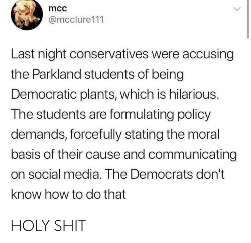 mcc: mcc  @mcclure111  Last night conservatives were accusing  the Parkland students of being  Democratic plants, which is hilarious.  The students are formulating policy  demands, forcefully stating the moral  basis of their cause and communicating  on social media. The Democrats don't  know how to do that HOLY SHIT
