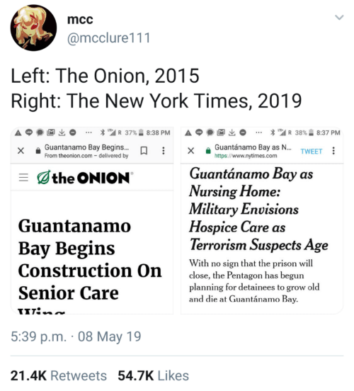 "hospice: mcc  @mcclure111  Left: The Onion, 2015  Right: The New York Times, 2019  * "".il R 37%.. 8:38 PM  A p  * ""'il R 38%. 8:37 PM  x Guantanamo Bay Begins..x a Guantánamo Bay as  https://www.nytimes.com  TWEET  From theonion.com - delivered by  Guantánamo Bay as  the ONION  Vursing Flome:  Military Envisions  Guantanamo  Hospice Care as  Terrorism Suspects Age  Bay Begins  With ro ien that the pr  Construction On  Senior Care  close, the Pentagon has begun  planning for detainees to grow old  and die at Guantánamo Bay  5:39 p.m. 08 May 19  21.4K Retweets 54.7K Likes"