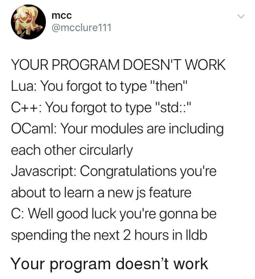 "mcc: mcc  @mcclure111  YOUR PROGRAM DOESN'T WORK  Lua: You forgot to type ""then  C++: You forgot to type ""std""  OCaml: Your modules are including  each other circularly  Javascript: Congratulations you're  about to learn a new js feature  C. Well good lucK you're gonna be  spending the next 2 hours in lldb Your program doesn't work"