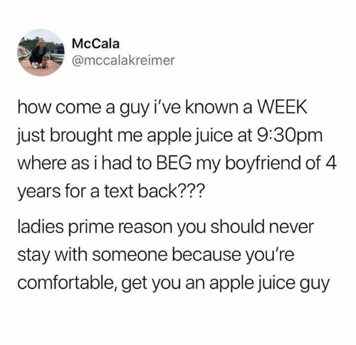 apple juice: McCala  @mccalakreimer  how come a guy i've known a WEEK  just brought me apple juice at 9:30pm  where as i had to BEG my boyfriend of 4  years for a text back???  ladies prime reason you should never  stay with someone because you're  comfortable, get you an apple juice guy
