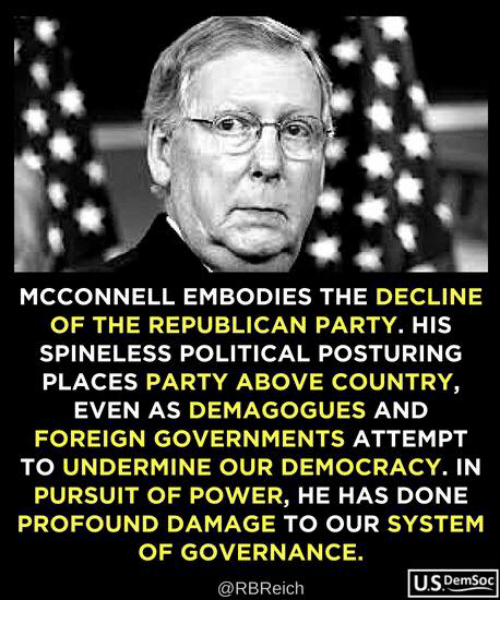 posturing: MCCONNELL EMBODIES THE DECLINE  OF THE REPUBLICAN PARTY. HIS  SPINELESS POLITICAL POSTURING  PLACES PARTY ABOVE COUNTRY  EVEN AS DEMAGOGUES AND  FOREIGN GOVERNMENTS ATTEMPT  TO UNDERMINE OUR DEMOCRACY. IN  PURSUIT OF POWER, HE HAS DONE  PROFOUND DAMAGE TO OUR SYSTEM  OF GOVERNANCE.  @RBReich  U.SDemSoc