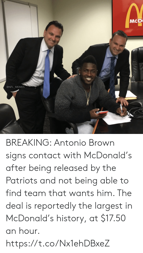 Antonio Brown: McD  @NFL_MEMES BREAKING: Antonio Brown signs contact with McDonald's after being released by the Patriots and not being able to find team that wants him. The deal is reportedly the largest in McDonald's history, at $17.50 an hour. https://t.co/Nx1ehDBxeZ