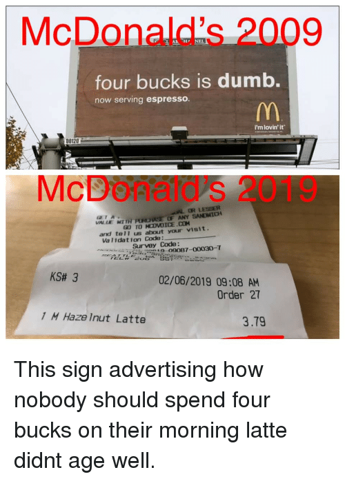 espresso: McDonald's 2009  four bucks is dumb.  now serving espresso.  i'mlovin'it  D0120  McDoñatd's 2019  OR LESSER  VALLE WI TH PURASE OF ANY SANDWICH  GL) TOMOVOİCE.CH  CTA  and tel1 us about your visit.  Va l1dation Code:  Surveyo87-00030-T  KS# 3  02/06/2019 09:08 AM  Order 27  1 M Haze Inut Latte  3.79 This sign advertising how nobody should spend four bucks on their morning latte didnt age well.