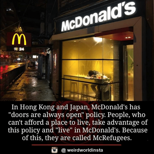 """McDonalds, Memes, and Hong Kong: McDonald's  24  In Hong Kong and Japan, McDonald's has  """"doors are always open"""" policy. People, who  can't afford a place to live, take advantage of  this policy and """"live"""" in McDonald's. Because  of this, they are called McRefugees.  @ weirdworldinsta"""