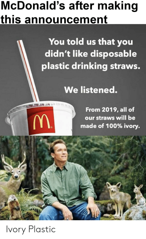 Drinking, McDonalds, and Announcement: McDonald's after making  this announcement  You told us that you  didn't like disposable  plastic drinking straws.  We listened.  From 2019, all of  our straws will be  made of 100% ivory Ivory  Plastic