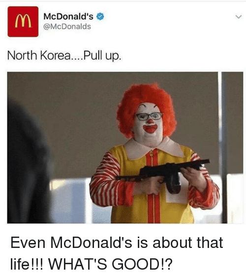 Life, McDonalds, and Memes: McDonald's e  @McDonalds  North Korea... .Pull up. Even McDonald's is about that life!!! WHAT'S GOOD!?