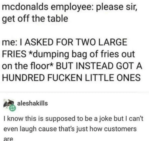 dumping: mcdonalds employee: please sir,  get off the table  me: I ASKED FOR TWO LARGE  FRIES *dumping bag of fries out  on the floork BUT INSTEAD GOT A  HUNDRED FUCKEN LITTLE ONES  aleshakills  I know this is supposed to be a joke but I can't  even laugh cause that's just how customers  are