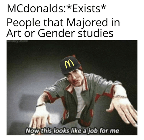 gender: MCdonalds:*Exists*  People that Majored in  Art or Gender studies  Now this looks like a job for me