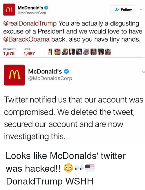 Donald Trump You: McDonald's  Follow  @McDonalds Corp  @real Donald Trump You are actually a disgusting  excuse of a President and we would love to have  @Barack Obama back, also you have tiny hands.  RETWEETS LIKES  1,575  1,687  m McDonald's  @McDonaldsCorp  Twitter notified us that our account was  compromised. We deleted the tweet,  secured our account and are now  investigating this. Looks like McDonalds' twitter was hacked!! 😳👀🇺🇸 DonaldTrump WSHH