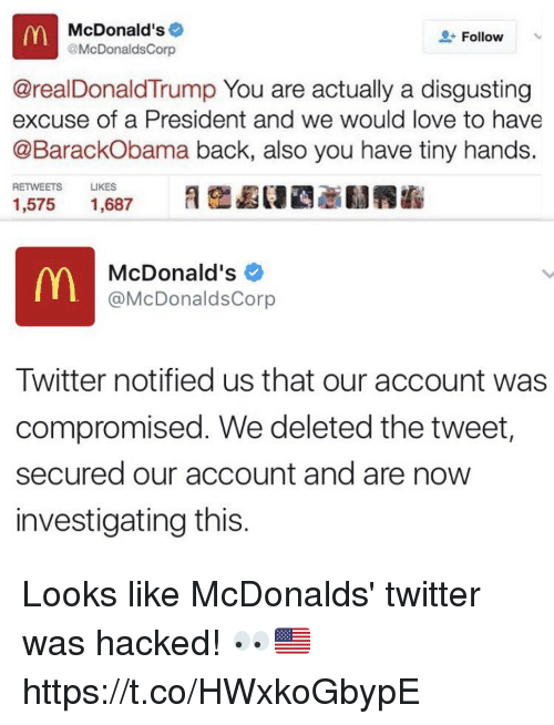 Donald Trump You: McDonald's  Follow  @McDonalds Corp  @real Donald Trump You are actually a disgusting  excuse of a President and we would love to have  @BarackObama back, also you have tiny hands.  RETWEETS  LIKES  1,575  1,687  McDonald's  @McDonalds Corp  Twitter notified us that our account was  compromised. We deleted the tweet,  secured our account and are now  investigating this Looks like McDonalds' twitter was hacked! 👀🇺🇸 https://t.co/HWxkoGbypE
