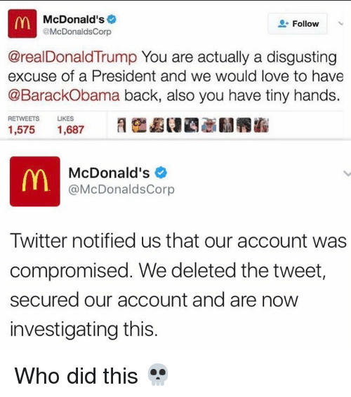 Donald Trump You: McDonald's  Follow  @McDonaldsCorp  @real Donald Trump You are actually a disgusting  excuse of a President and we would love to have  @BarackObama back, also you have tiny hands.  RETWEETS  LIKES  1,575  1,687  McDonald's  @McDonaldsCorp  Twitter notified us that our account was  compromised. We deleted the tweet  secured our account and are now  investigating this Who did this 💀