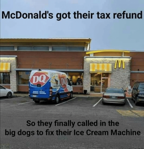 Refund: McDonald's got their tax refund  DQ  So they finally called in the  big dogs to fix their Ice Cream Machine
