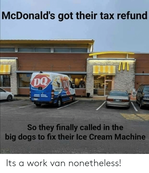 Refund: McDonald's got their tax refund  So they finally called in the  big dogs to fix their Ice Cream Machine Its a work van nonetheless!