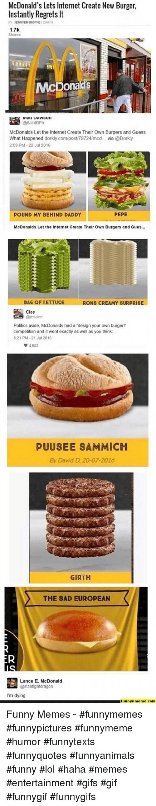 """Funny, Gif, and Internet: McDonald's Lets Internet Create New Burger  Instantly Regrets It  BY JENNFER BROWNE 12201/16  1.7K  Shares  McDona  逵 iviaarta wson  McDonalds Let the Internet Create Their Own Burgers and Guess  What Happened dorkly.com/post/79724/mcd... via @Dorky  2:09 PM-22 Jul 2016  POUND MY BEHIND DADDY  PEPE  McDonalds Let the Internet Create Their Own Burgers and Gues...  BAG OF LETTUCE  RONS CREAMY SURPRISE  Clee  Politics aside, McDonalds had a """"design your own burgerl""""  competition and it went exactly as well as you think  821 PM-21 Jul 2016  4652  PUUSEE SAMMICH  By David D 20-07-2016  GIRTH  THE SAD EUROPEAN  Lance E. McDonald  @manfightdragon  Im dying  funnynmeme.com Funny Memes - #funnymemes #funnypictures #funnymeme #humor #funnytexts #funnyquotes #funnyanimals #funny #lol #haha #memes #entertainment #gifs #gif #funnygif #funnygifs"""